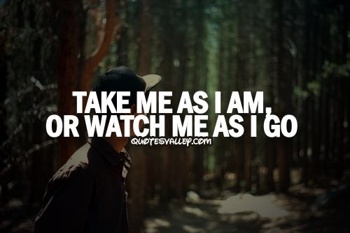 Take Me As I Am Or Watch As I Go Attitude Quotes Pinterest