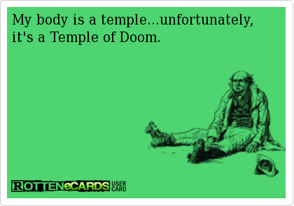 My body is a temple...unfortunately, it's a Temple of Doom.