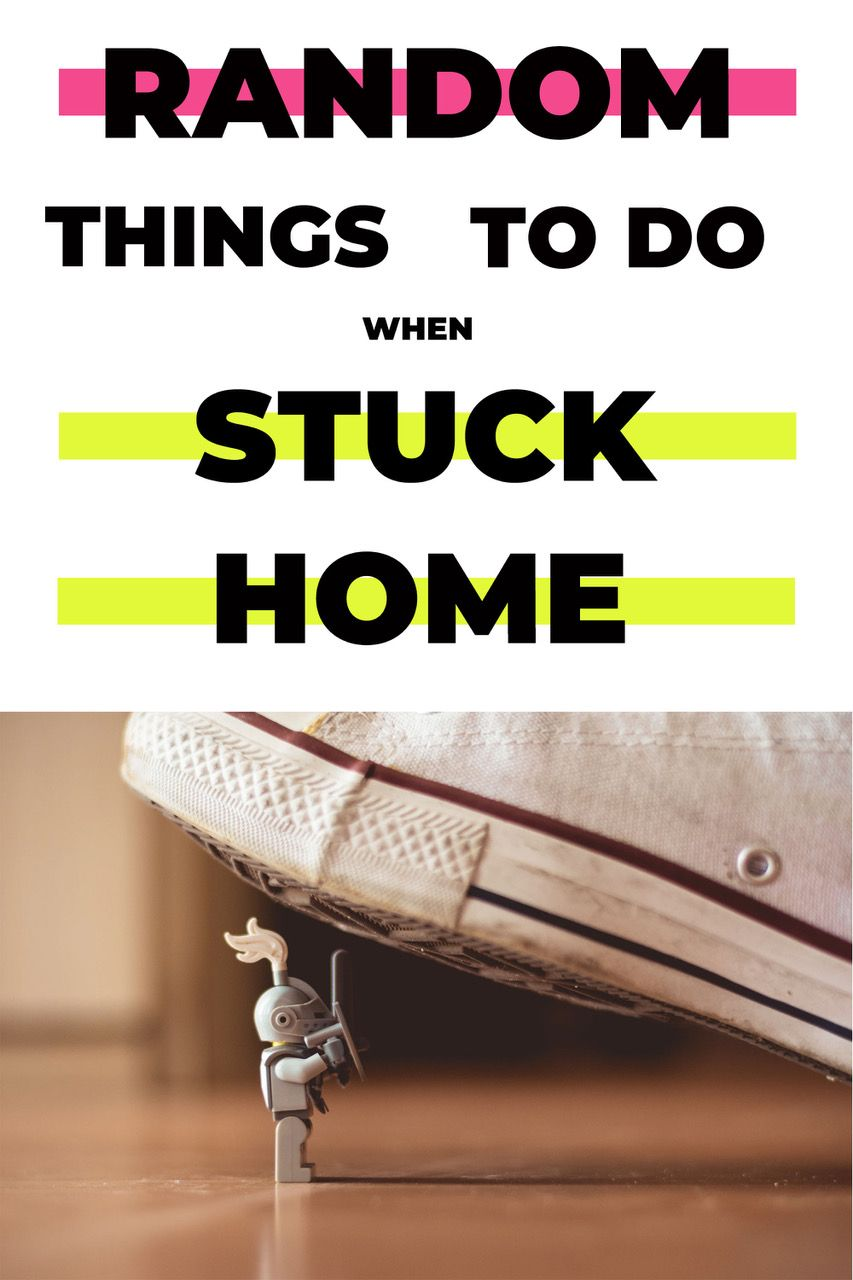 RANDOM THINGS TO DO WHEN STUCK AT HOME