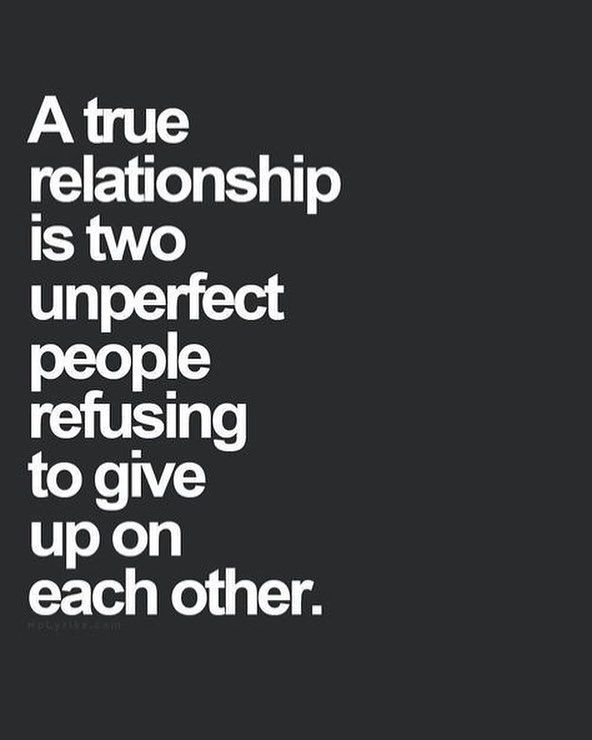A true relationship is two unperfect people refusing to give up on each other.
