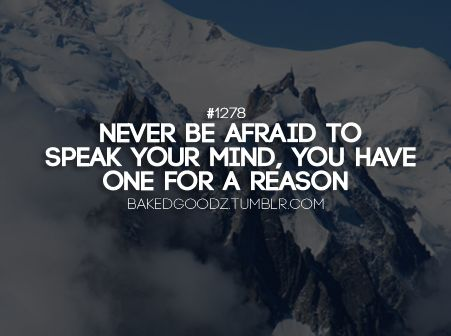 Never Be Afraid To Speak Your Mind You Have One For A Reason