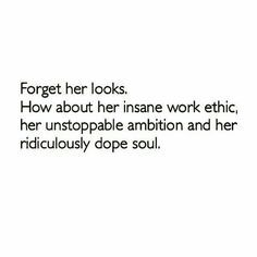 Forget her looks. How about her insane work ethic, her unstoppable ambition and her ridiculously dope soul.