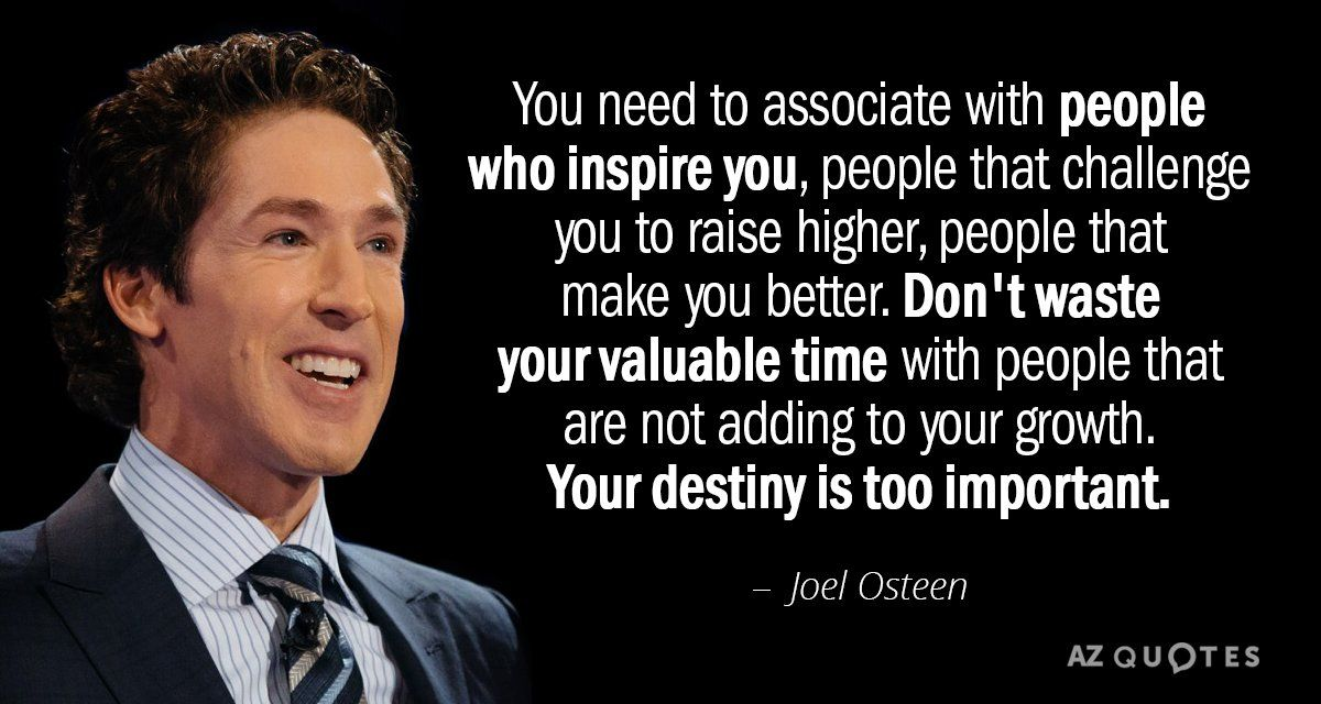 Joel Osteen Quote You Need To Associate With People Who Inspire You People That Challenge Joel Osteen Quotes Joel Osteen Quotes Encouragement Joel Osteen