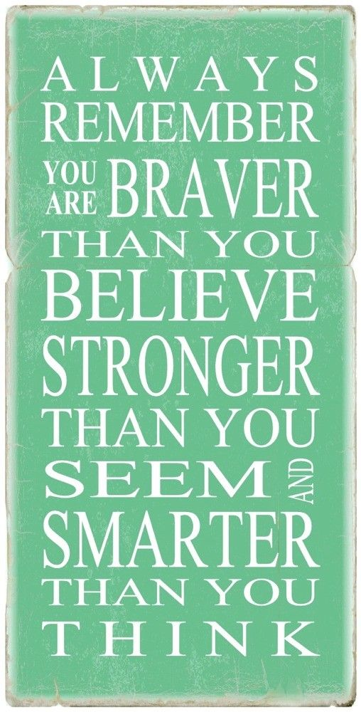 always remember you are braver than you believe, stronger than you seem, and smarter than you think. - Winnie the Pooh