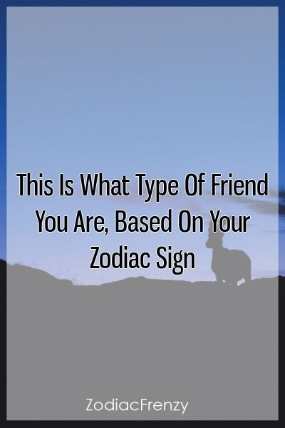 This Is What Type Of Friend You Are, Based On Your Zodiac Sign This Is What Type Of Friend You Are, Based On Your Zodiac Sign