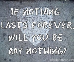 If Nothing Lasts Forever Will You Be My Nothing Liefde Love