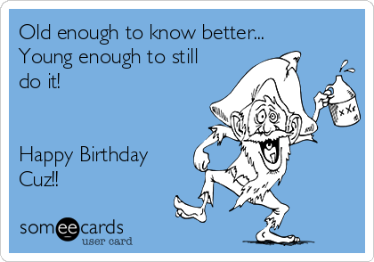 Happy Birthday Cuz old enough to know better | Happy birthday! You ...