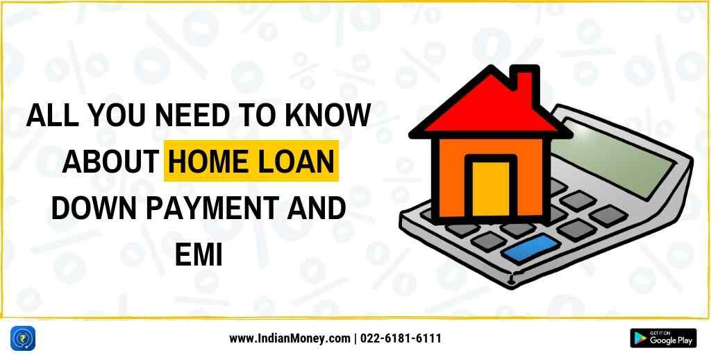 All You Need To Know About Home Loan Down Payment And Emi