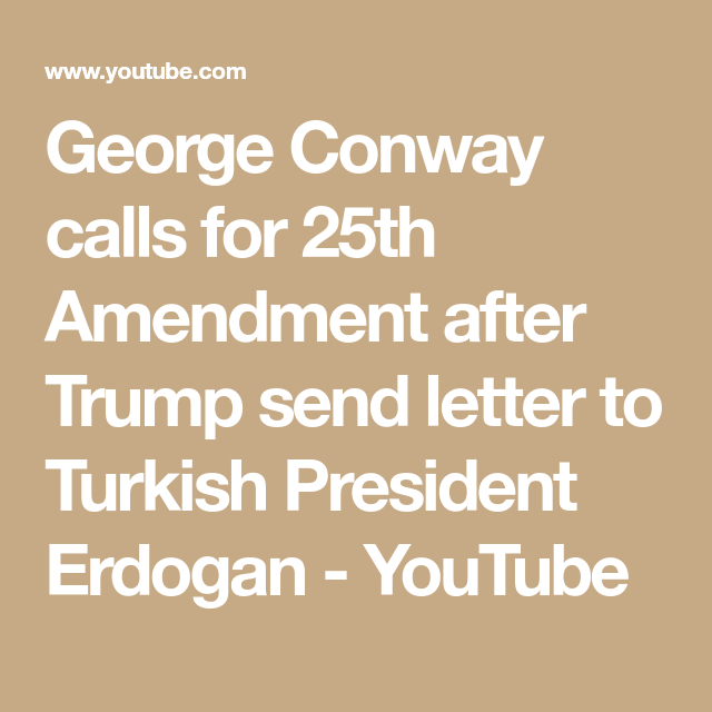 George Conway Calls For 25th Amendment After Trump Send Letter To Turkish President Erdogan Youtube With Images President Erdogan Conway Presidents