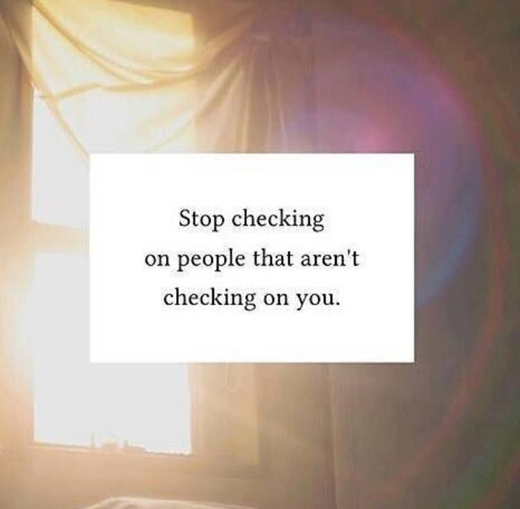 Stop Checking On People That Aren\u0027t Checking On You\
