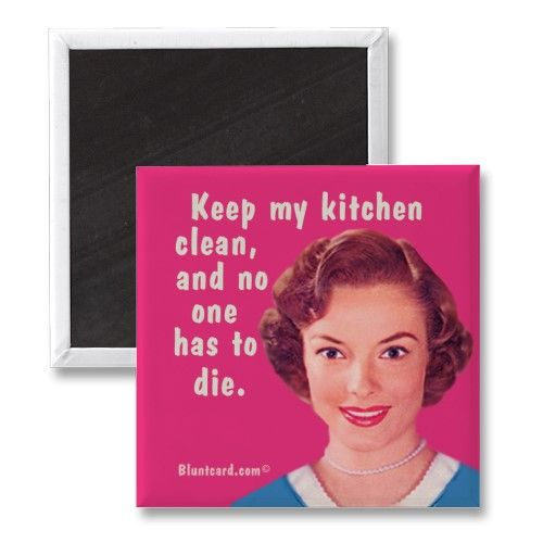 Keep my kitchen clean and no one has to die.