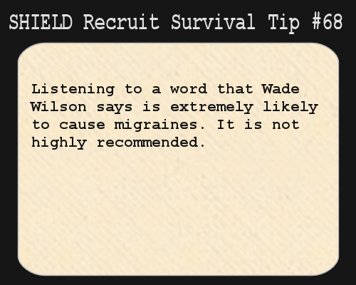 S.H.I.E.L.D. Recruit Survival Tip #68:Listening to a word that Wade Wilson says is extremely likely to cause migraines. It is not highly recommended.