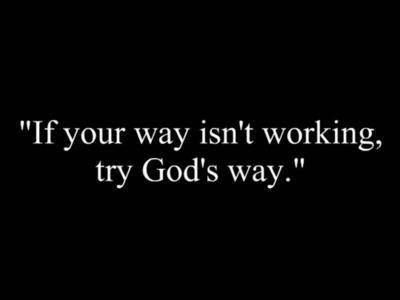 """If your way isn't working, try God's way."""