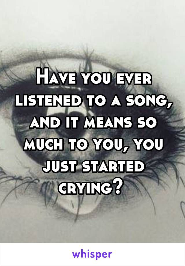 Have you ever listened to a song, and it means so much to you, you just started crying?