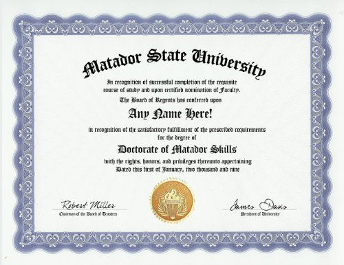 Matador Degree: Custom Gag Diploma Doctorate Certificate (Funny Customized Joke Gift - Novelty Item) by GD Novelty Items. $13.99. One customized novelty certificate (8.5 x 11 inch) printed on premium certificate paper with official border. Includes embossed Gold Seal on certificate. Custom produced with your own personalized information: Any name and any date you choose.