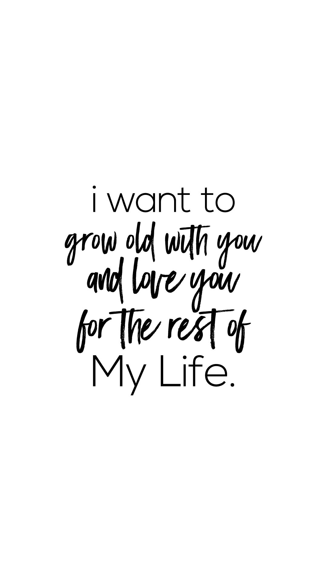 I Want To Grow Old With You And Love You For The Rest Of My Life Love Quote Love Life Quotes Printable Inspirational Quotes How To Make Quotes