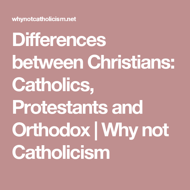 Differences between Christians: Catholics, Protestants and Orthodox | Why not Catholicism