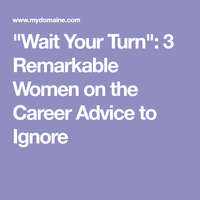 """""""Wait Your Turn"""": 3 Remarkable Women on the Career Advice to Ignore"""