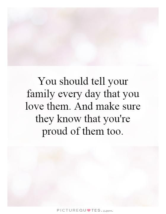 You Should Tell Your Family Every Day That You Love Them And Make