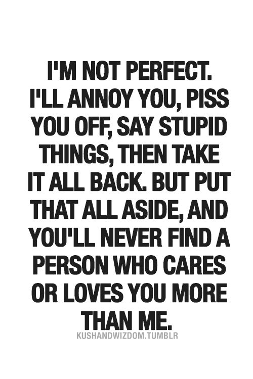 i'm not perfect but you'll never find a person who cares or loves you more than me