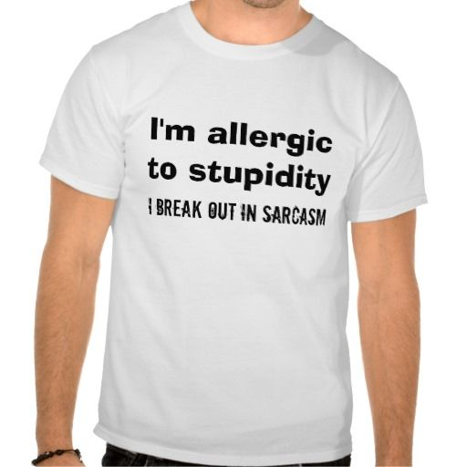 T Shirt Quotes: I'm Allergic To Stupidity - I Break Out In Sarcasm