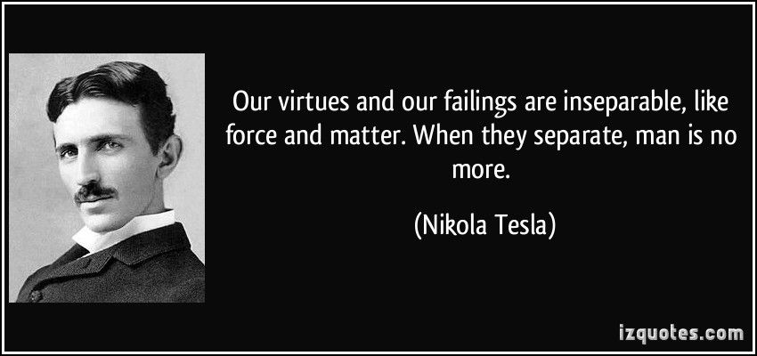 Our virtues and our failings are inseparable, like force