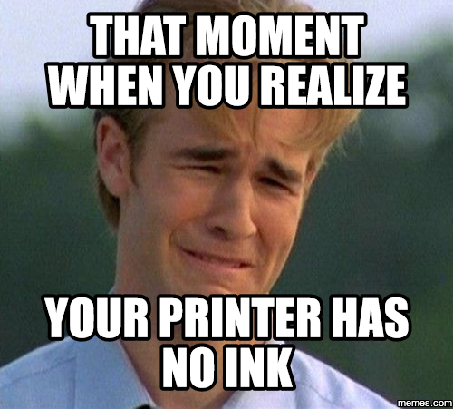 Printer Has No Ink It S When Your Printer Refuses To Print Black And White Document Because It S Out Of Yellow Ink I Miss You Meme Thanks Meme Burpees Funny