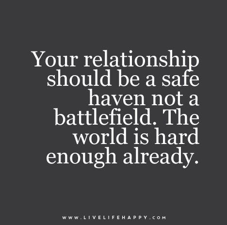 Your relationship should be a safe haven not a battlefield. The world is hard enough already.