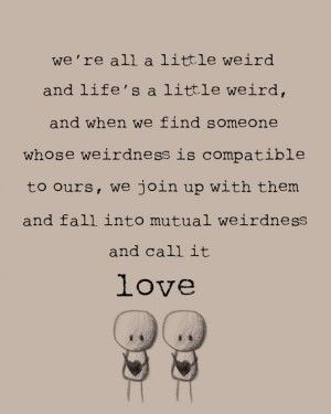 Weu0027re All A Little Weird And Lifeu0027s A Little Weird, And When We Find  Someone Whose Weirdness Is Compatible To Ours, We Join Up With Them And  Fall Into ...