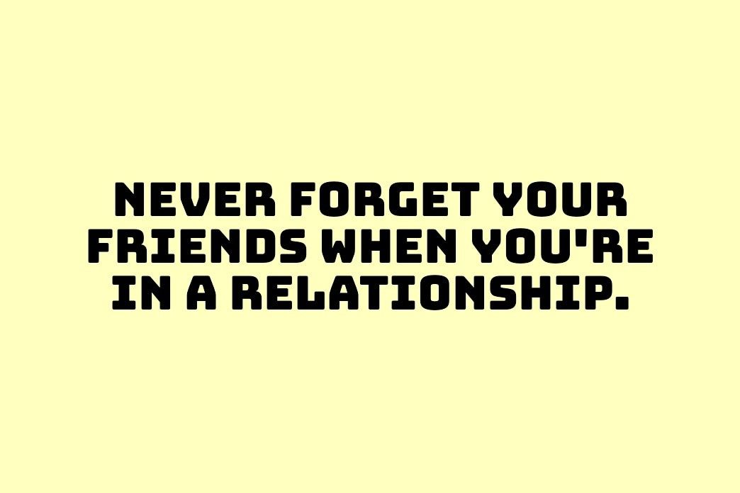 Never Forget Your Friends When You Re In A Relationship