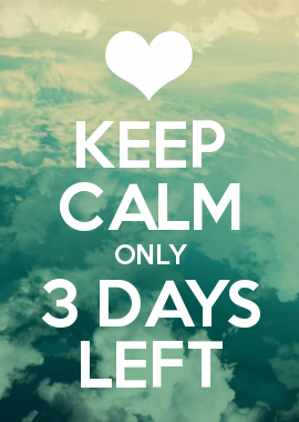 Keep calm, because there's only three more days till