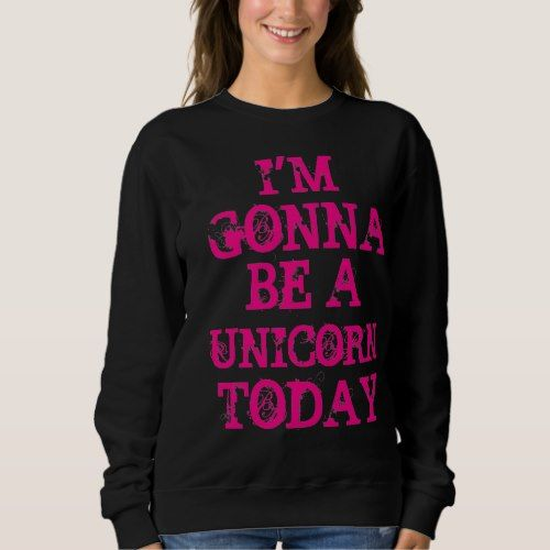 Gonna Be a Unicorn Today Sweatshirt