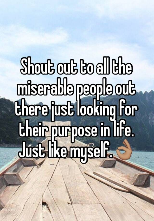 Shout out to all the miserable people out there just looking for their purpose in life. Just like myself.