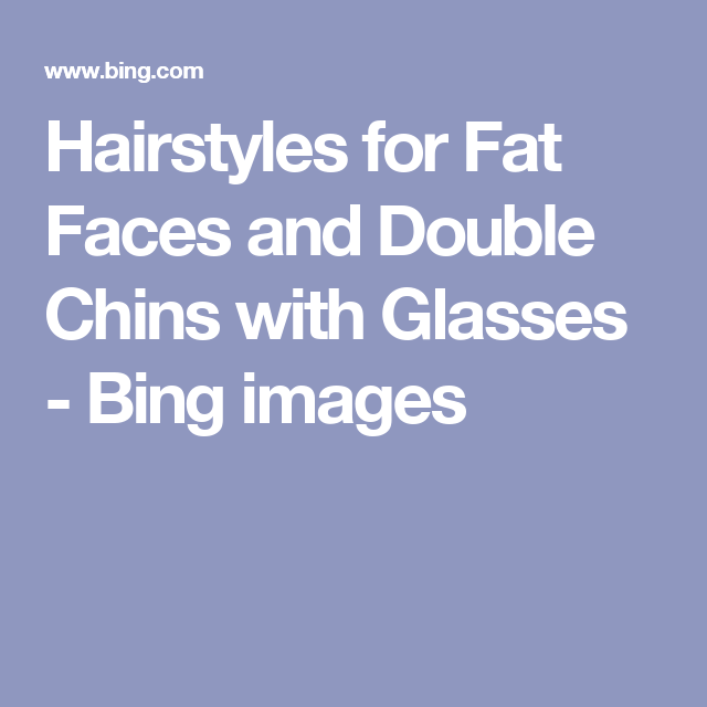 Hairstyles for Fat Faces and Double Chins with Glasses - Bing images
