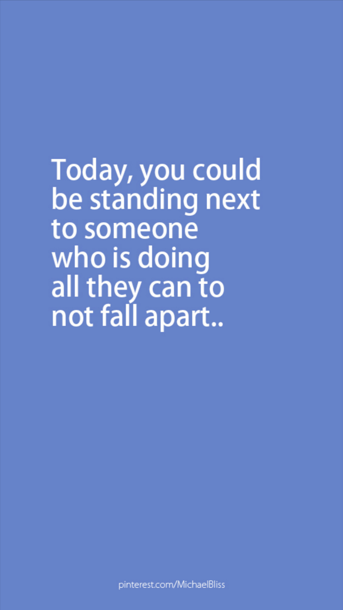 Today, you could be standing next to someone who is doing all they can to not fall apart..