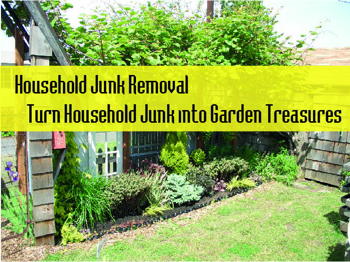 If You Need To Know About Household Junk Removal U2013 Turn Household Junk Into Garden  Treasures