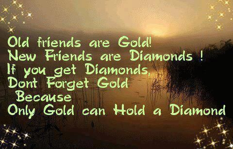Old Friends Are Gold New Friends Are Diamonds If You Get Diamonds Don T Forget Old Because Only Gold Can Ho Old Friend Quotes Old Best Friends Friends Quotes