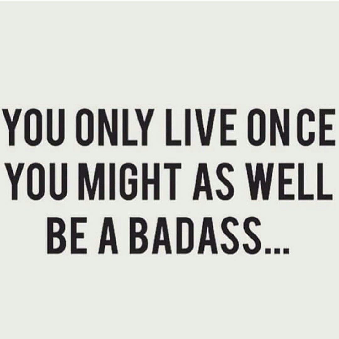 You only live once yolo you might as well be badass