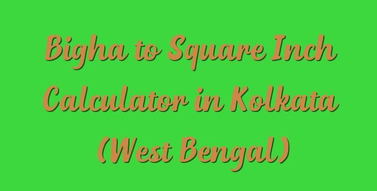 Bigha to Square Inch Calculator in Kolkata (West Bengal