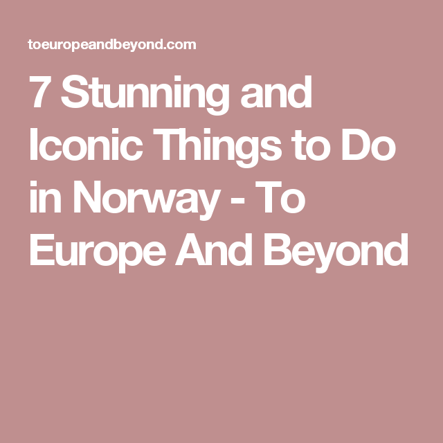 7 Stunning and Iconic Things to Do in Norway - To Europe And Beyond