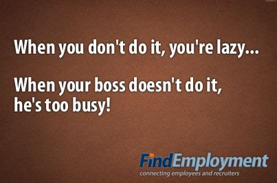 When you don't do it, you're lazy. When your boss doesn't do it, he's too busy.