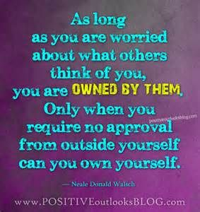 As long as you are worried about what others think of you, you are ...