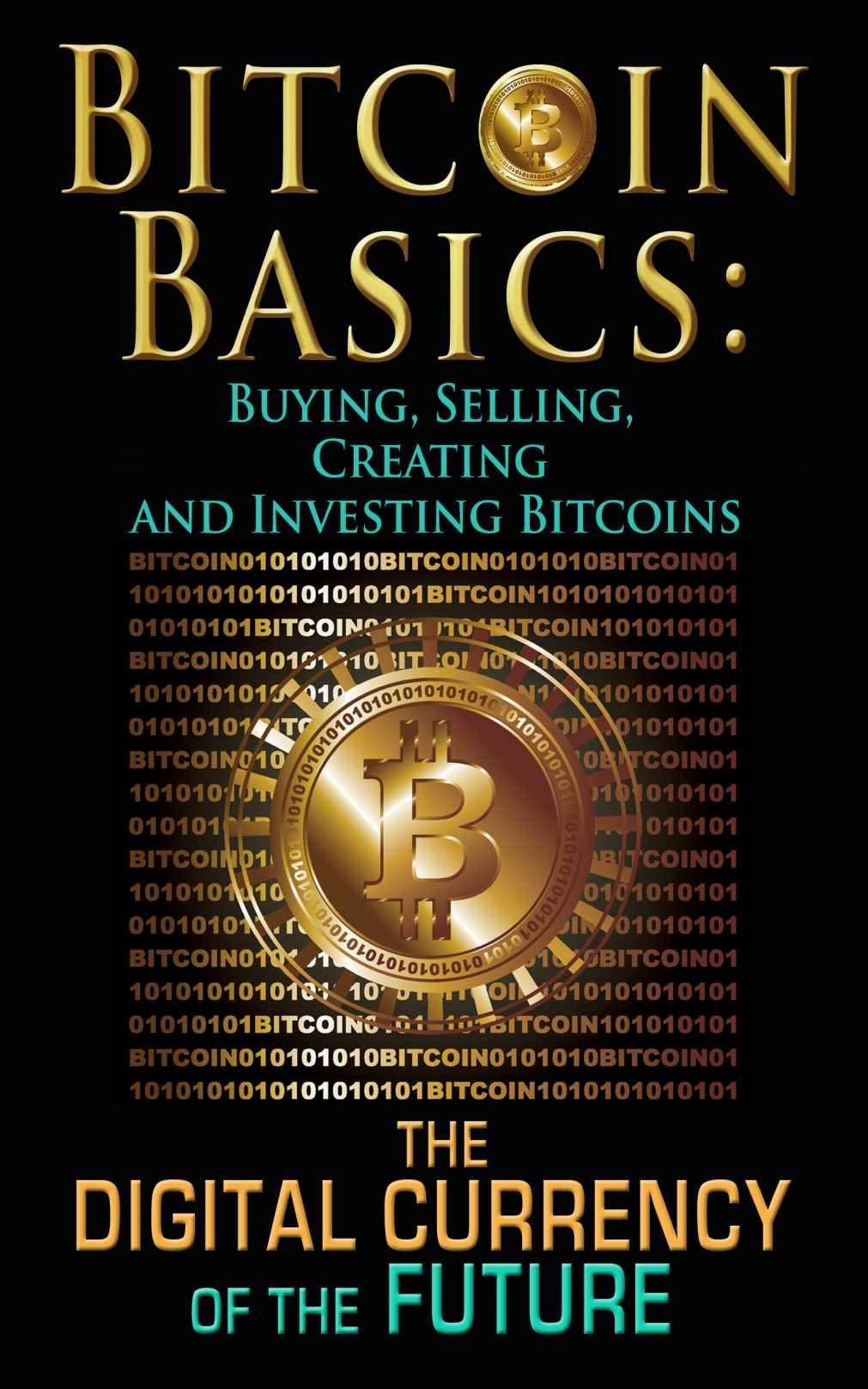 Bitcoin basics buying selling creating and investing