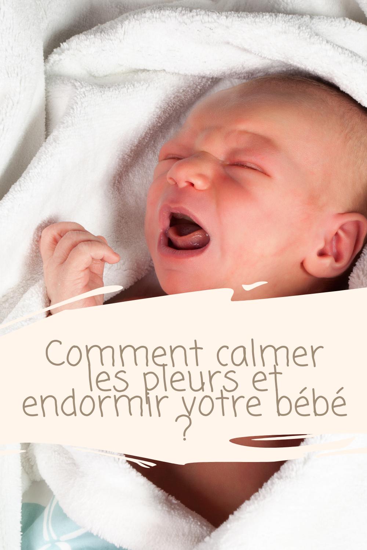 Comment Calmer Les Pleurs Et Endormir Votre Bebe En 2020 Endormir Bebe Comment Endormir Bebe Bebe