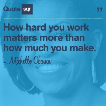 How hard you work matters more than how much you make. - Michelle Obama #quotesqr