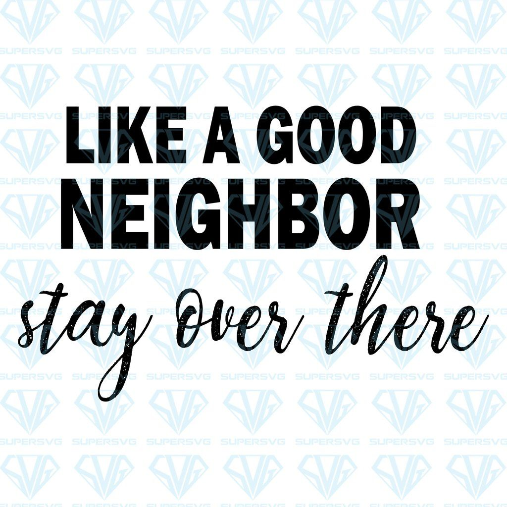 Like A Good Neighbor Stay Over There Svg Files For Silhouette Files For Cricut Svg Dxf Eps Png Instant Download In 2020 Svg Quotes Good Neighbor Cricut