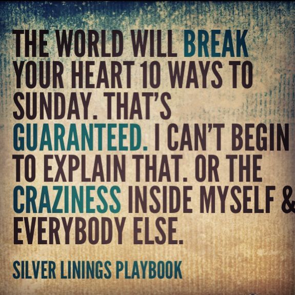 The world will break your heart 10 ways to sunday. That's guaranteed. I can't begin to explain that or the crazyness inside myself & everybody else. Silver linings playbook.