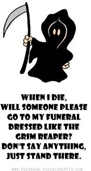 Grim Reaper :o)  this is soo my husband!!!