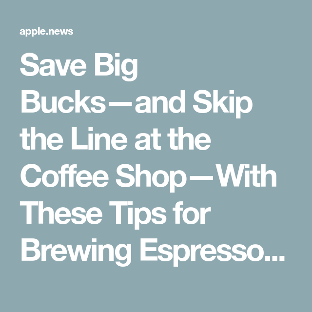 Save Big Bucks—and Skip the Line at the Coffee Shop—With These Tips for Brewing Espresso at Home — Real Simple #espressoathome