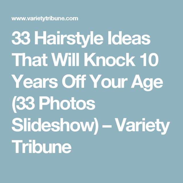 33 Hairstyle Ideas That Will Knock 10 Years Off Your Age 33 Photos Slideshow Variety Tribune Hairstyle Photo Slideshow Best Face Products